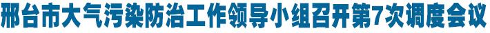 邢臺市大氣污染防治工作領導小組召開第7次調度會議